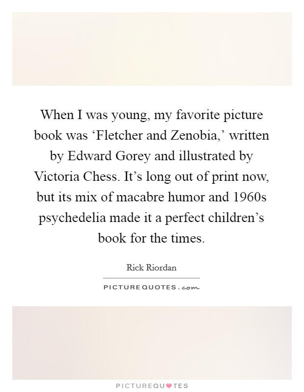 When I was young, my favorite picture book was 'Fletcher and Zenobia,' written by Edward Gorey and illustrated by Victoria Chess. It's long out of print now, but its mix of macabre humor and 1960s psychedelia made it a perfect children's book for the times Picture Quote #1