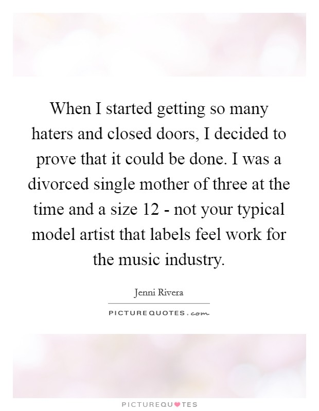 When I started getting so many haters and closed doors, I decided to prove that it could be done. I was a divorced single mother of three at the time and a size 12 - not your typical model artist that labels feel work for the music industry Picture Quote #1