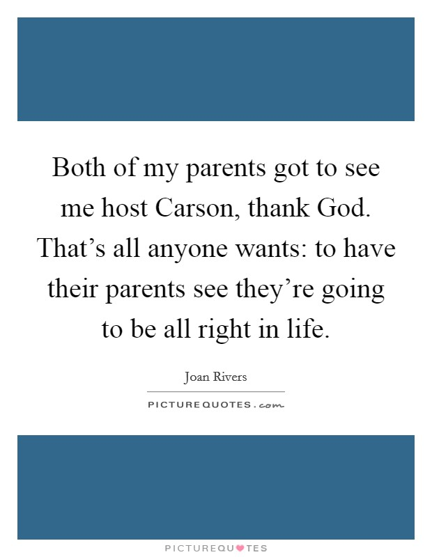Both of my parents got to see me host Carson, thank God. That's all anyone wants: to have their parents see they're going to be all right in life Picture Quote #1