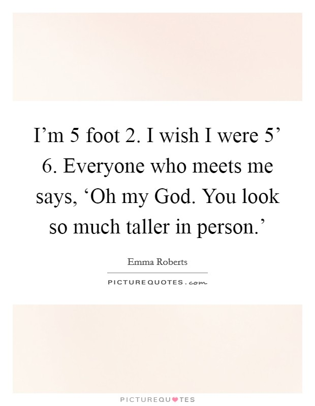 I'm 5 foot 2. I wish I were 5' 6. Everyone who meets me says, 'Oh my God. You look so much taller in person.' Picture Quote #1