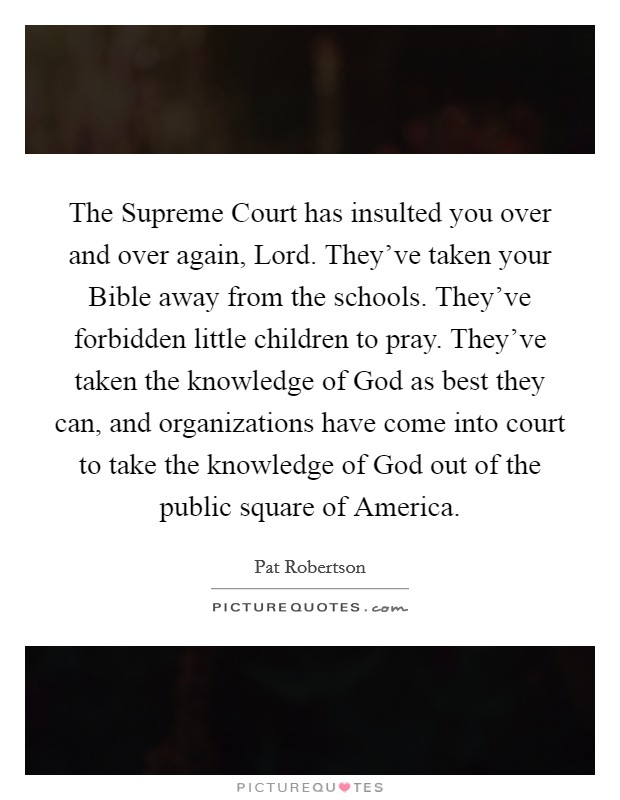 The Supreme Court has insulted you over and over again, Lord. They've taken your Bible away from the schools. They've forbidden little children to pray. They've taken the knowledge of God as best they can, and organizations have come into court to take the knowledge of God out of the public square of America Picture Quote #1