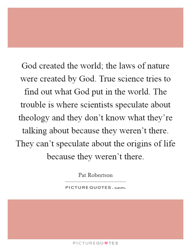 God created the world; the laws of nature were created by God. True science tries to find out what God put in the world. The trouble is where scientists speculate about theology and they don't know what they're talking about because they weren't there. They can't speculate about the origins of life because they weren't there Picture Quote #1