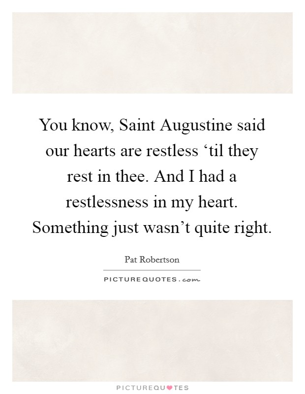 You know, Saint Augustine said our hearts are restless 'til they rest in thee. And I had a restlessness in my heart. Something just wasn't quite right Picture Quote #1