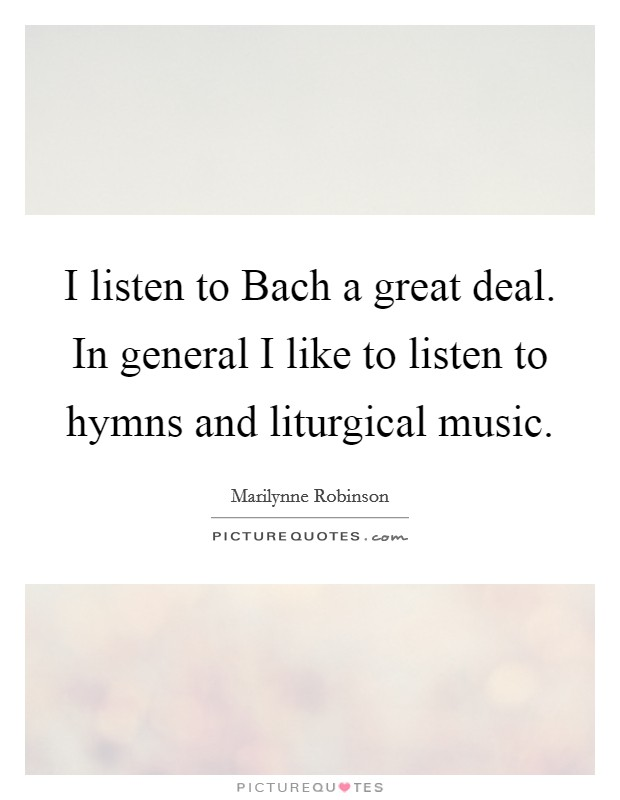 I listen to Bach a great deal. In general I like to listen to hymns and liturgical music Picture Quote #1