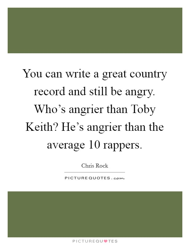 You can write a great country record and still be angry. Who's angrier than Toby Keith? He's angrier than the average 10 rappers Picture Quote #1