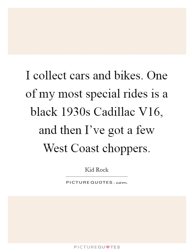 I collect cars and bikes. One of my most special rides is a black 1930s Cadillac V16, and then I've got a few West Coast choppers Picture Quote #1