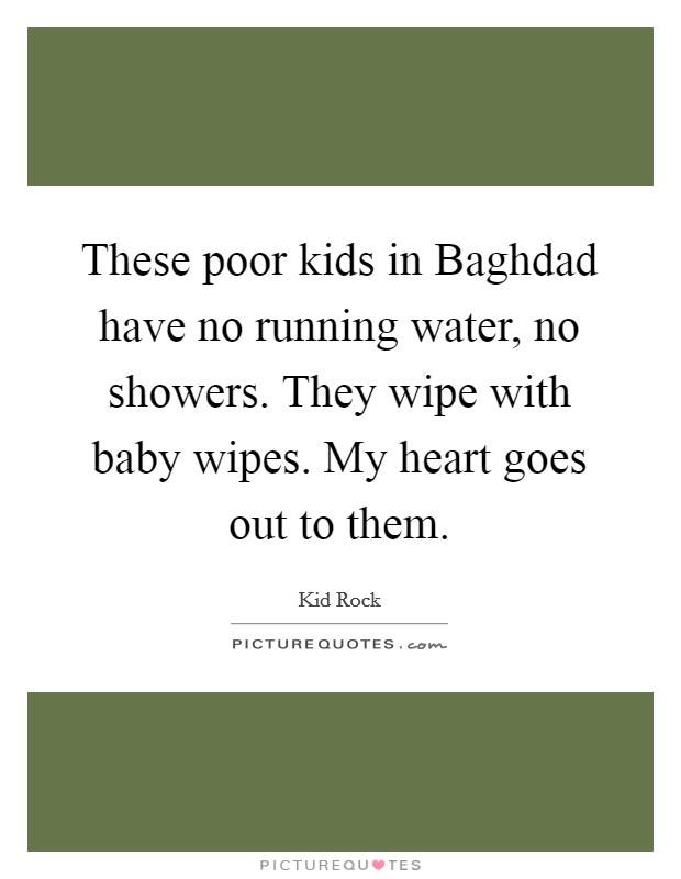 These poor kids in Baghdad have no running water, no showers. They wipe with baby wipes. My heart goes out to them Picture Quote #1