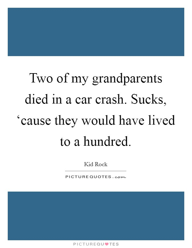 Two of my grandparents died in a car crash. Sucks, 'cause they would have lived to a hundred Picture Quote #1
