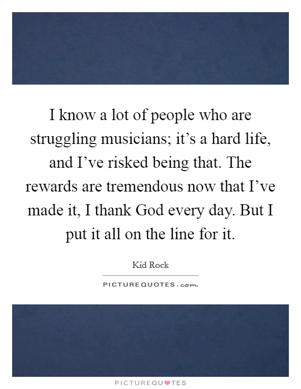 I know a lot of people who are struggling musicians; it's a hard life, and I've risked being that. The rewards are tremendous now that I've made it, I thank God every day. But I put it all on the line for it Picture Quote #1