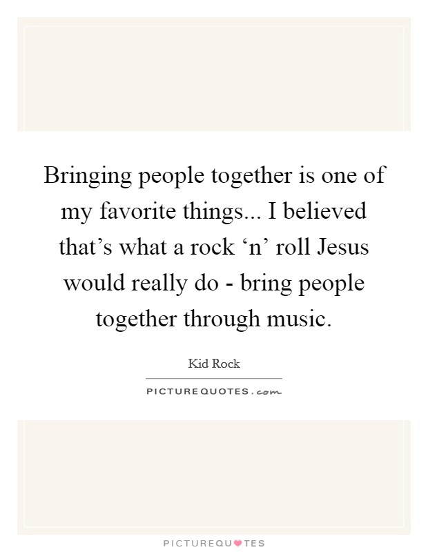 Bringing people together is one of my favorite things... I believed that's what a rock 'n' roll Jesus would really do - bring people together through music Picture Quote #1
