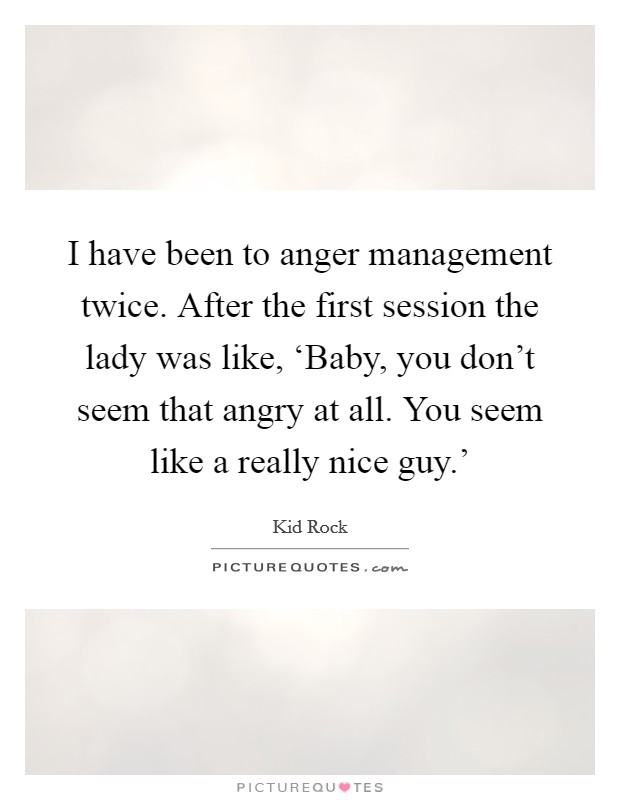 I have been to anger management twice. After the first session the lady was like, 'Baby, you don't seem that angry at all. You seem like a really nice guy.' Picture Quote #1