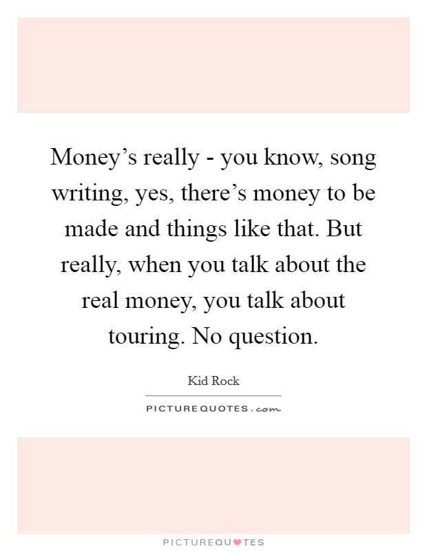Money's really - you know, song writing, yes, there's money to be made and things like that. But really, when you talk about the real money, you talk about touring. No question Picture Quote #1