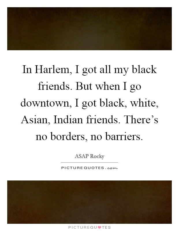 In Harlem, I got all my black friends. But when I go downtown, I got black, white, Asian, Indian friends. There's no borders, no barriers Picture Quote #1
