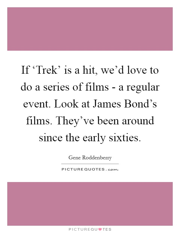 If 'Trek' is a hit, we'd love to do a series of films - a regular event. Look at James Bond's films. They've been around since the early sixties Picture Quote #1