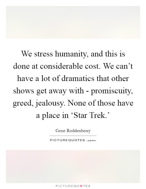 We stress humanity, and this is done at considerable cost. We can't have a lot of dramatics that other shows get away with - promiscuity, greed, jealousy. None of those have a place in 'Star Trek.' Picture Quote #1