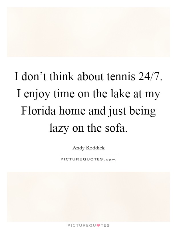 I don't think about tennis 24/7. I enjoy time on the lake at my Florida home and just being lazy on the sofa Picture Quote #1