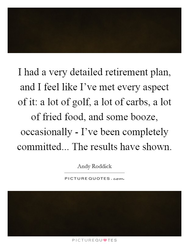 I had a very detailed retirement plan, and I feel like I've met every aspect of it: a lot of golf, a lot of carbs, a lot of fried food, and some booze, occasionally - I've been completely committed... The results have shown Picture Quote #1