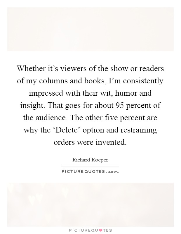 Whether it's viewers of the show or readers of my columns and books, I'm consistently impressed with their wit, humor and insight. That goes for about 95 percent of the audience. The other five percent are why the 'Delete' option and restraining orders were invented Picture Quote #1