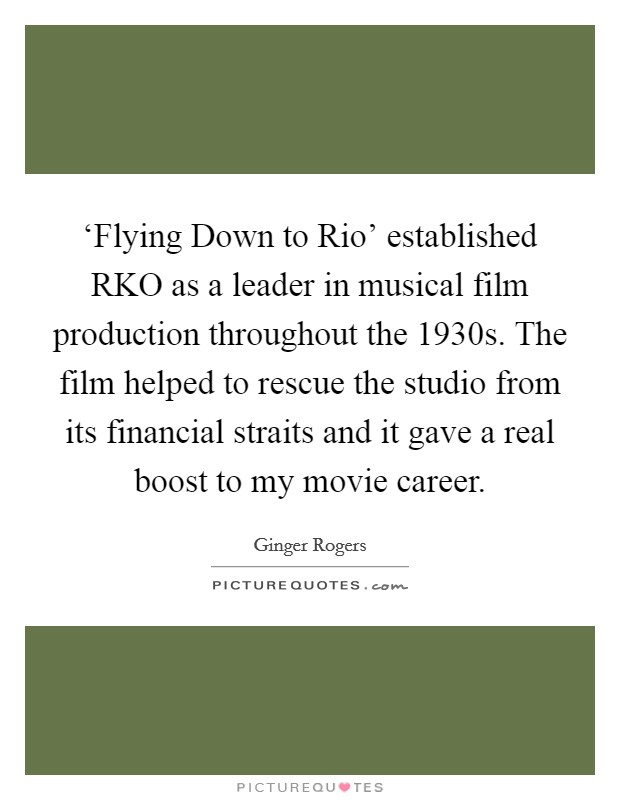 'Flying Down to Rio' established RKO as a leader in musical film production throughout the 1930s. The film helped to rescue the studio from its financial straits and it gave a real boost to my movie career Picture Quote #1