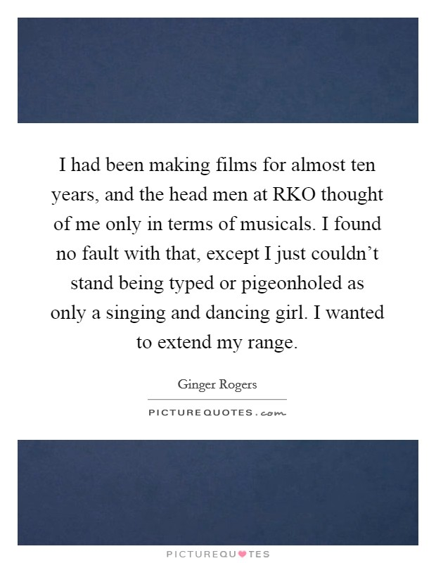 I had been making films for almost ten years, and the head men at RKO thought of me only in terms of musicals. I found no fault with that, except I just couldn't stand being typed or pigeonholed as only a singing and dancing girl. I wanted to extend my range Picture Quote #1