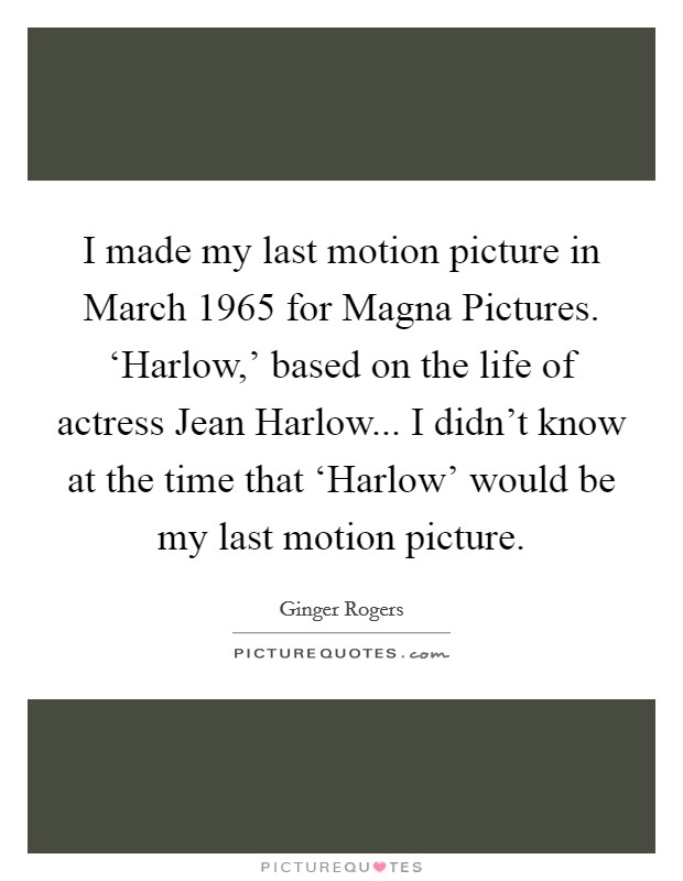 I made my last motion picture in March 1965 for Magna Pictures. 'Harlow,' based on the life of actress Jean Harlow... I didn't know at the time that 'Harlow' would be my last motion picture Picture Quote #1