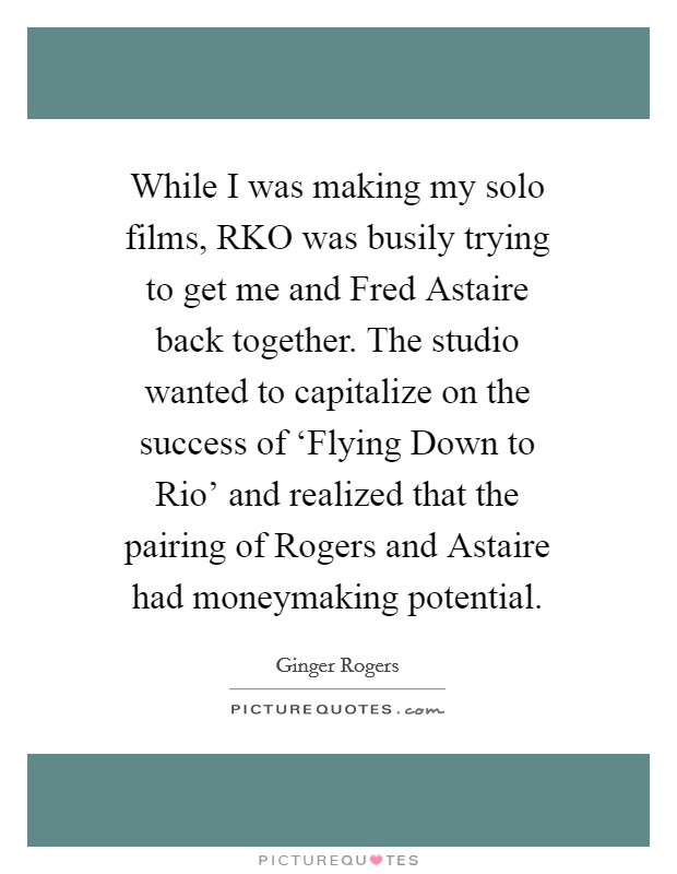 While I was making my solo films, RKO was busily trying to get me and Fred Astaire back together. The studio wanted to capitalize on the success of 'Flying Down to Rio' and realized that the pairing of Rogers and Astaire had moneymaking potential Picture Quote #1