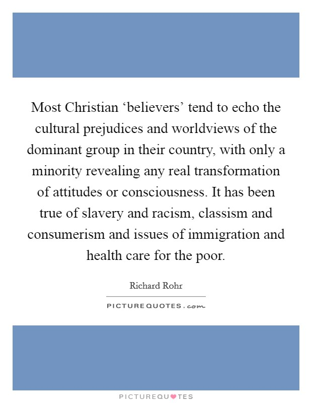 Most Christian 'believers' tend to echo the cultural prejudices and worldviews of the dominant group in their country, with only a minority revealing any real transformation of attitudes or consciousness. It has been true of slavery and racism, classism and consumerism and issues of immigration and health care for the poor Picture Quote #1