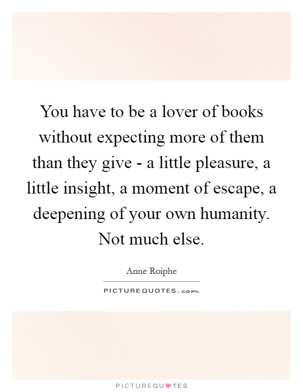 You have to be a lover of books without expecting more of them than they give - a little pleasure, a little insight, a moment of escape, a deepening of your own humanity. Not much else Picture Quote #1