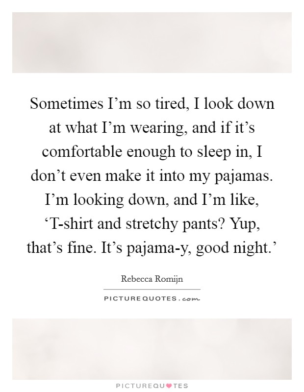 Sometimes I'm so tired, I look down at what I'm wearing, and if it's comfortable enough to sleep in, I don't even make it into my pajamas. I'm looking down, and I'm like, 'T-shirt and stretchy pants? Yup, that's fine. It's pajama-y, good night.' Picture Quote #1