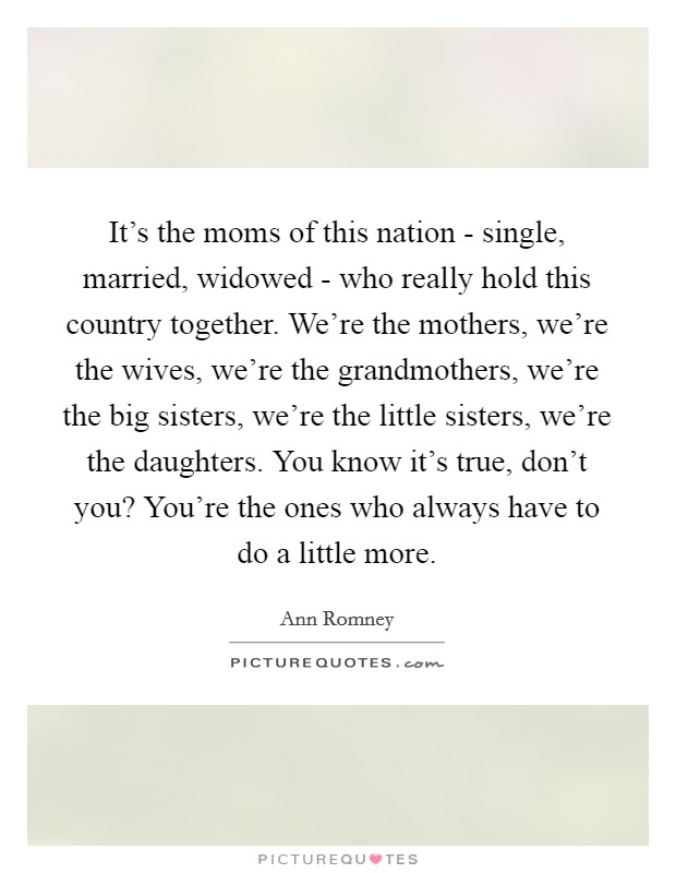It's the moms of this nation - single, married, widowed - who really hold this country together. We're the mothers, we're the wives, we're the grandmothers, we're the big sisters, we're the little sisters, we're the daughters. You know it's true, don't you? You're the ones who always have to do a little more Picture Quote #1