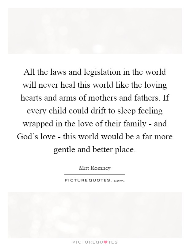 All the laws and legislation in the world will never heal this world like the loving hearts and arms of mothers and fathers. If every child could drift to sleep feeling wrapped in the love of their family - and God's love - this world would be a far more gentle and better place Picture Quote #1