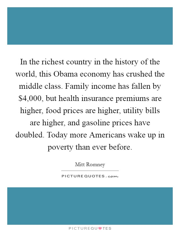In the richest country in the history of the world, this Obama economy has crushed the middle class. Family income has fallen by $4,000, but health insurance premiums are higher, food prices are higher, utility bills are higher, and gasoline prices have doubled. Today more Americans wake up in poverty than ever before Picture Quote #1
