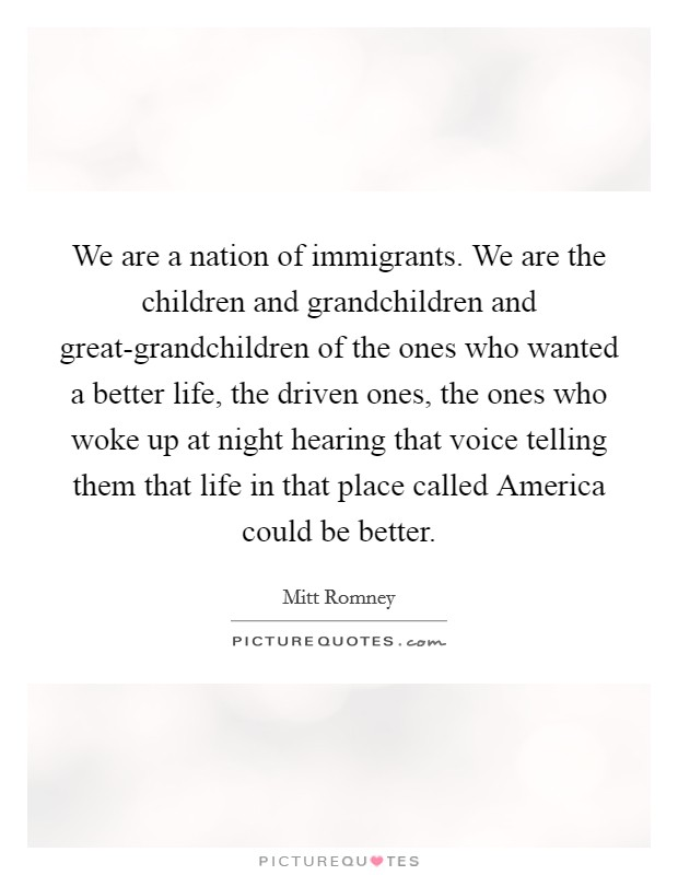 We are a nation of immigrants. We are the children and grandchildren and great-grandchildren of the ones who wanted a better life, the driven ones, the ones who woke up at night hearing that voice telling them that life in that place called America could be better Picture Quote #1