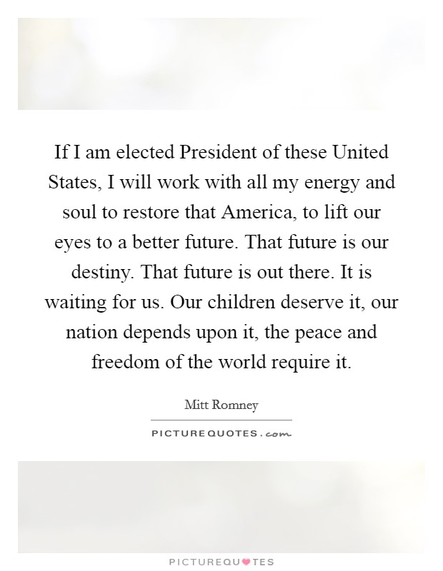 If I am elected President of these United States, I will work with all my energy and soul to restore that America, to lift our eyes to a better future. That future is our destiny. That future is out there. It is waiting for us. Our children deserve it, our nation depends upon it, the peace and freedom of the world require it Picture Quote #1