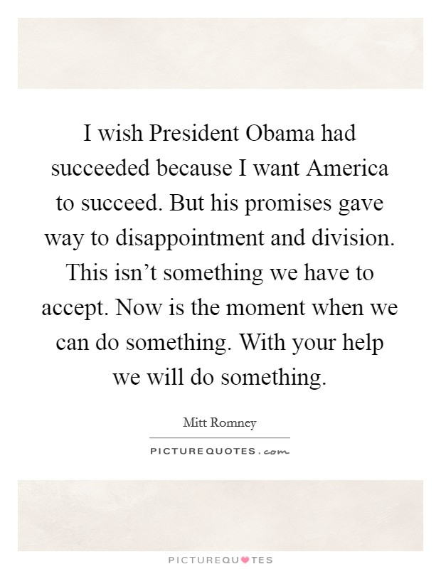 I wish President Obama had succeeded because I want America to succeed. But his promises gave way to disappointment and division. This isn't something we have to accept. Now is the moment when we can do something. With your help we will do something Picture Quote #1