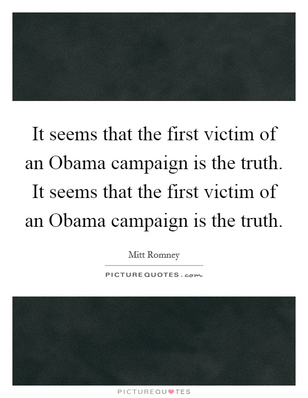 It seems that the first victim of an Obama campaign is the truth. It seems that the first victim of an Obama campaign is the truth Picture Quote #1