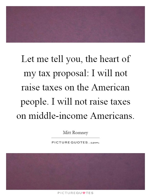 Let me tell you, the heart of my tax proposal: I will not raise taxes on the American people. I will not raise taxes on middle-income Americans Picture Quote #1
