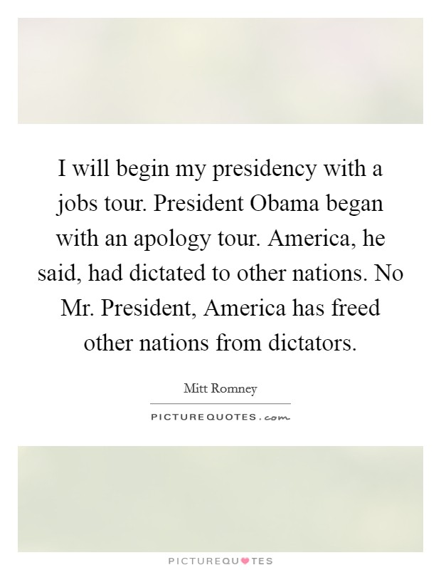 I will begin my presidency with a jobs tour. President Obama began with an apology tour. America, he said, had dictated to other nations. No Mr. President, America has freed other nations from dictators Picture Quote #1