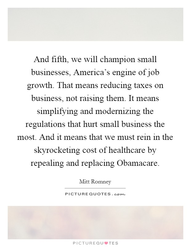 And fifth, we will champion small businesses, America's engine of job growth. That means reducing taxes on business, not raising them. It means simplifying and modernizing the regulations that hurt small business the most. And it means that we must rein in the skyrocketing cost of healthcare by repealing and replacing Obamacare Picture Quote #1