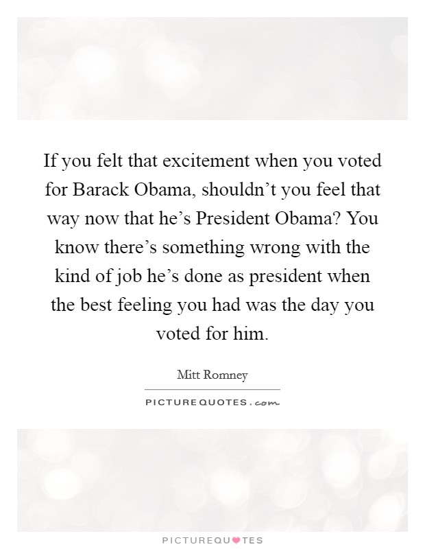 If you felt that excitement when you voted for Barack Obama, shouldn't you feel that way now that he's President Obama? You know there's something wrong with the kind of job he's done as president when the best feeling you had was the day you voted for him Picture Quote #1