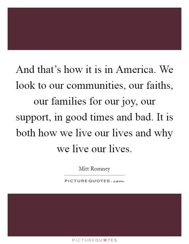 And that's how it is in America. We look to our communities, our faiths, our families for our joy, our support, in good times and bad. It is both how we live our lives and why we live our lives Picture Quote #1