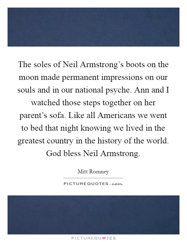 The soles of Neil Armstrong's boots on the moon made permanent impressions on our souls and in our national psyche. Ann and I watched those steps together on her parent's sofa. Like all Americans we went to bed that night knowing we lived in the greatest country in the history of the world. God bless Neil Armstrong Picture Quote #1