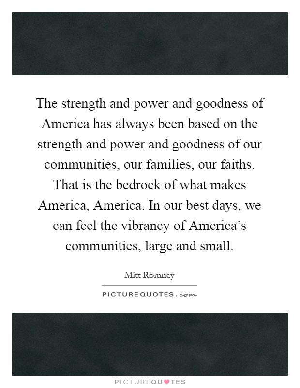 The strength and power and goodness of America has always been based on the strength and power and goodness of our communities, our families, our faiths. That is the bedrock of what makes America, America. In our best days, we can feel the vibrancy of America's communities, large and small Picture Quote #1