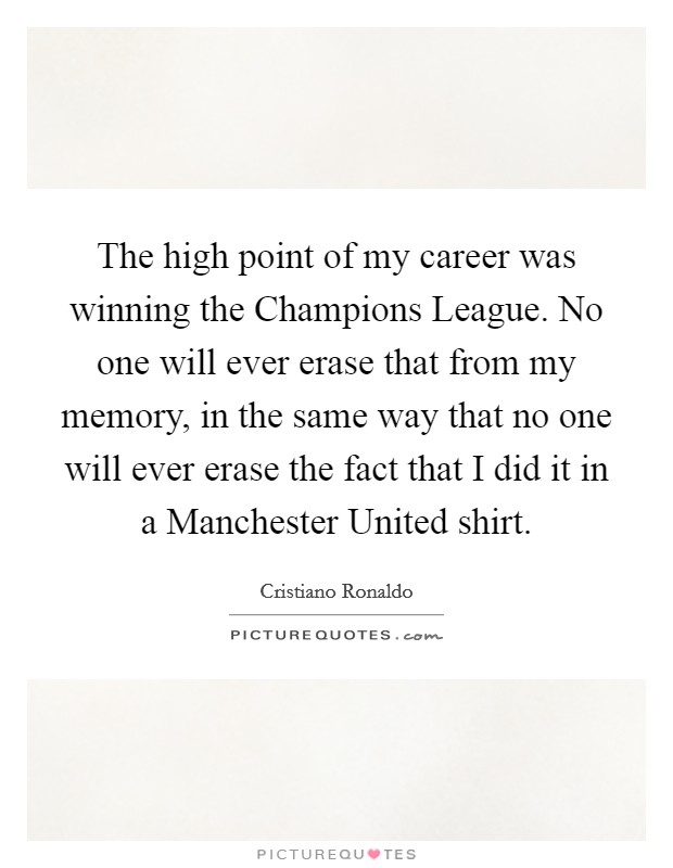 The high point of my career was winning the Champions League. No one will ever erase that from my memory, in the same way that no one will ever erase the fact that I did it in a Manchester United shirt Picture Quote #1