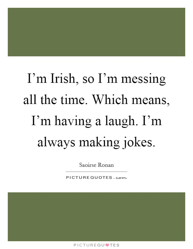 I'm Irish, so I'm messing all the time. Which means, I'm having a laugh. I'm always making jokes Picture Quote #1