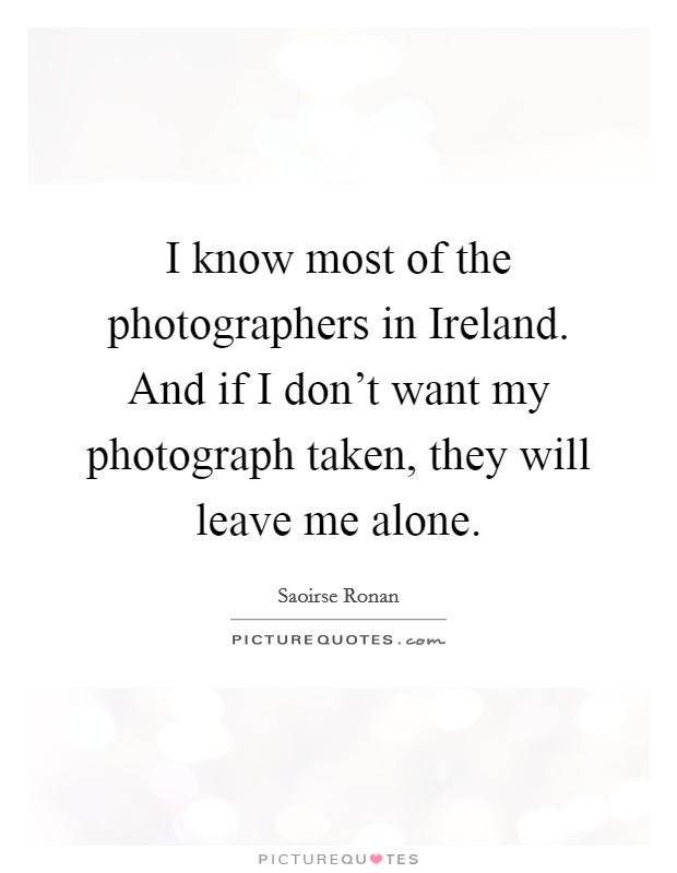 I know most of the photographers in Ireland. And if I don't want my photograph taken, they will leave me alone Picture Quote #1