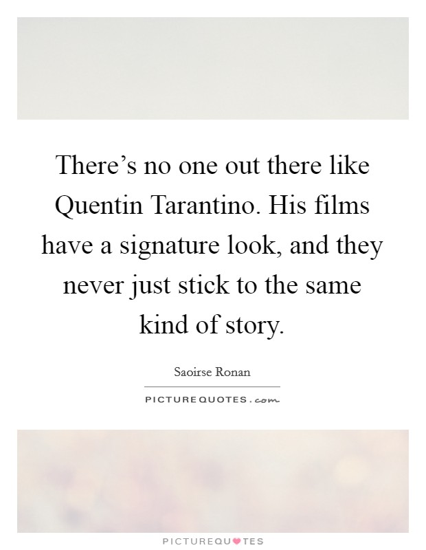 There's no one out there like Quentin Tarantino. His films have a signature look, and they never just stick to the same kind of story Picture Quote #1