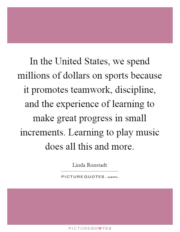 In the United States, we spend millions of dollars on sports because it promotes teamwork, discipline, and the experience of learning to make great progress in small increments. Learning to play music does all this and more Picture Quote #1