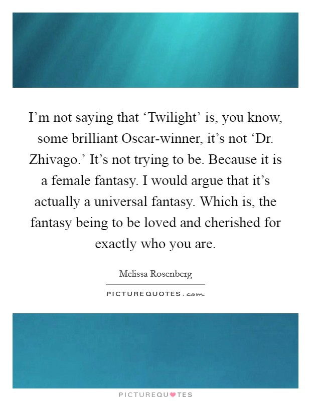 I'm not saying that 'Twilight' is, you know, some brilliant Oscar-winner, it's not 'Dr. Zhivago.' It's not trying to be. Because it is a female fantasy. I would argue that it's actually a universal fantasy. Which is, the fantasy being to be loved and cherished for exactly who you are Picture Quote #1
