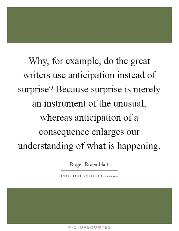 Why, for example, do the great writers use anticipation instead of surprise? Because surprise is merely an instrument of the unusual, whereas anticipation of a consequence enlarges our understanding of what is happening Picture Quote #1